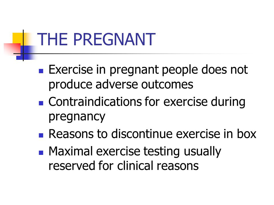 THE PREGNANT Exercise in pregnant people does not produce adverse outcomes Contraindications for exercise during pregnancy Reasons to discontinue exercise in box Maximal exercise testing usually reserved for clinical reasons