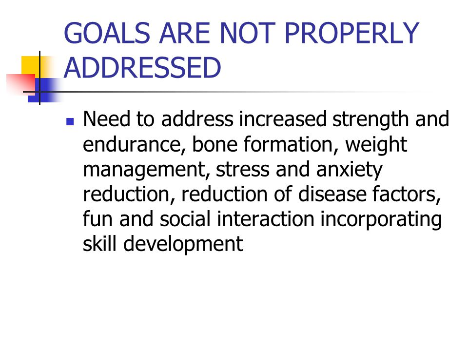 GOALS ARE NOT PROPERLY ADDRESSED Need to address increased strength and endurance, bone formation, weight management, stress and anxiety reduction, reduction of disease factors, fun and social interaction incorporating skill development