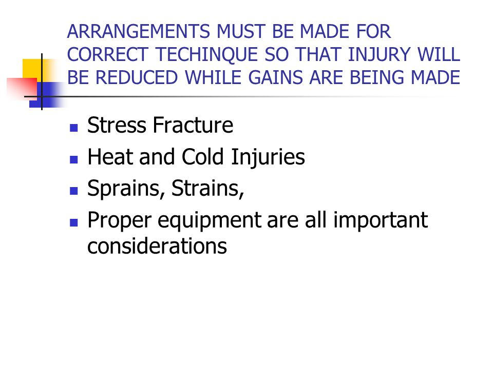 ARRANGEMENTS MUST BE MADE FOR CORRECT TECHINQUE SO THAT INJURY WILL BE REDUCED WHILE GAINS ARE BEING MADE Stress Fracture Heat and Cold Injuries Sprains, Strains, Proper equipment are all important considerations