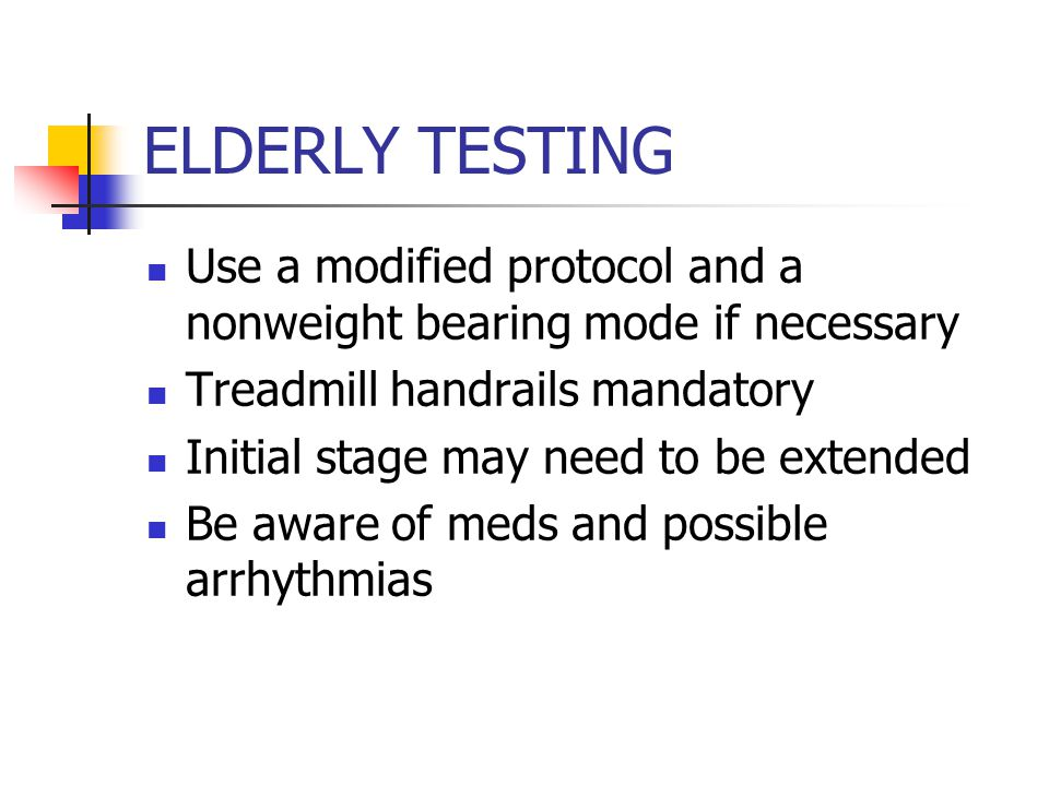 ELDERLY TESTING Use a modified protocol and a nonweight bearing mode if necessary Treadmill handrails mandatory Initial stage may need to be extended Be aware of meds and possible arrhythmias