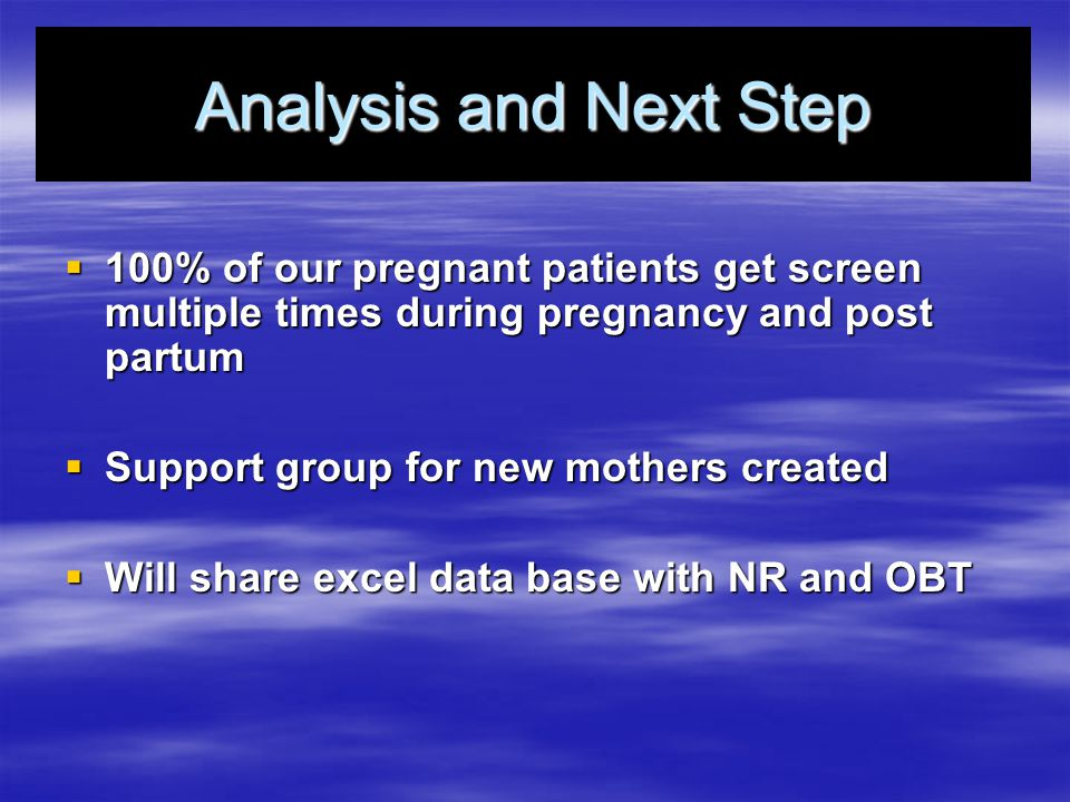 Analysis and Next Step  100% of our pregnant patients get screen multiple times during pregnancy and post partum  Support group for new mothers created  Will share excel data base with NR and OBT