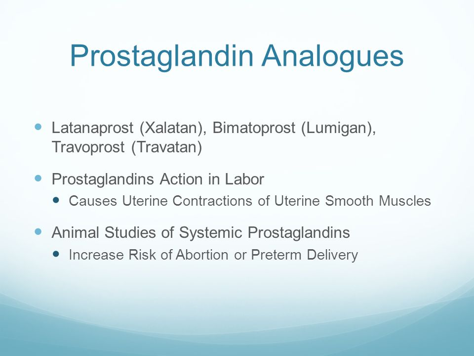 Prostaglandin Analogues Latanaprost (Xalatan), Bimatoprost (Lumigan), Travoprost (Travatan) Prostaglandins Action in Labor Causes Uterine Contractions