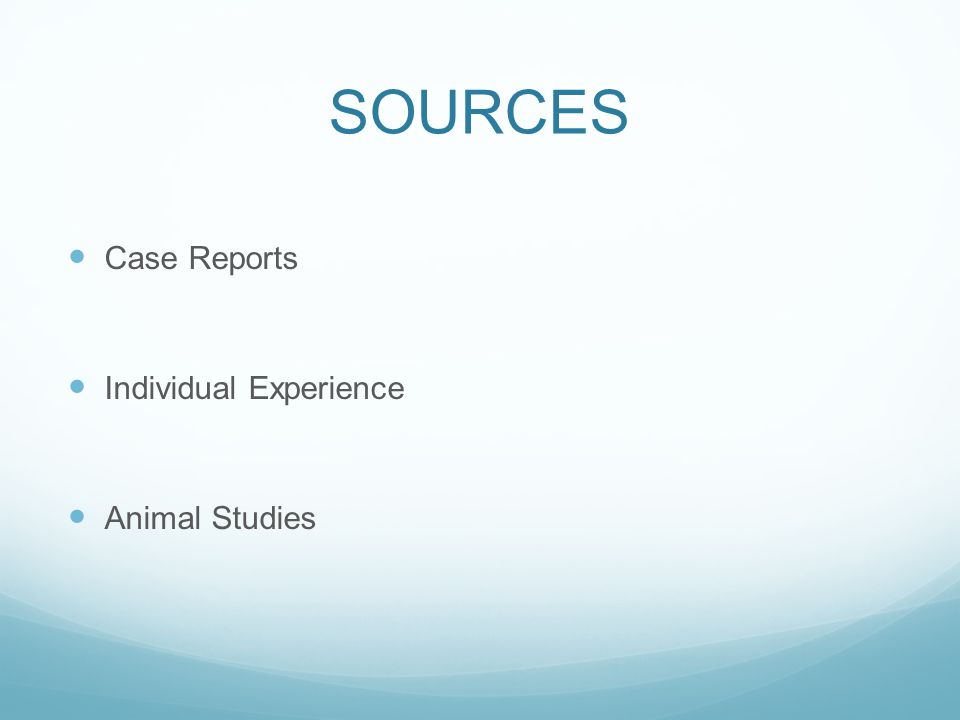 SOURCES Case Reports Individual Experience Animal Studies