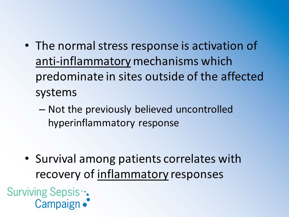 The normal stress response is activation of anti-inflammatory mechanisms which predominate in sites outside of the affected systems – Not the previously believed uncontrolled hyperinflammatory response Survival among patients correlates with recovery of inflammatory responses