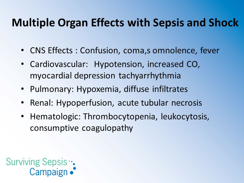 Multiple Organ Effects with Sepsis and Shock CNS Effects : Confusion, coma,s omnolence, fever Cardiovascular:Hypotension, increased CO, myocardial depression tachyarrhythmia Pulmonary: Hypoxemia, diffuse infiltrates Renal: Hypoperfusion, acute tubular necrosis Hematologic: Thrombocytopenia, leukocytosis, consumptive coagulopathy
