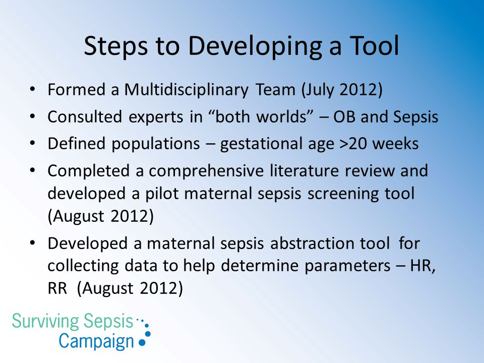 Steps to Developing a Tool Formed a Multidisciplinary Team (July 2012) Consulted experts in both worlds – OB and Sepsis Defined populations – gestational age >20 weeks Completed a comprehensive literature review and developed a pilot maternal sepsis screening tool (August 2012) Developed a maternal sepsis abstraction tool for collecting data to help determine parameters – HR, RR (August 2012)