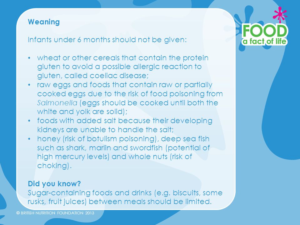 © BRITISH NUTRITION FOUNDATION 2013 Weaning Infants under 6 months should not be given: wheat or other cereals that contain the protein gluten to avoi