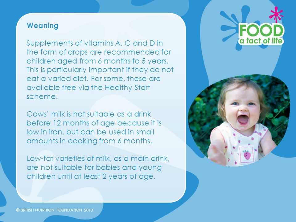 © BRITISH NUTRITION FOUNDATION 2013 Weaning Supplements of vitamins A, C and D in the form of drops are recommended for children aged from 6 months to