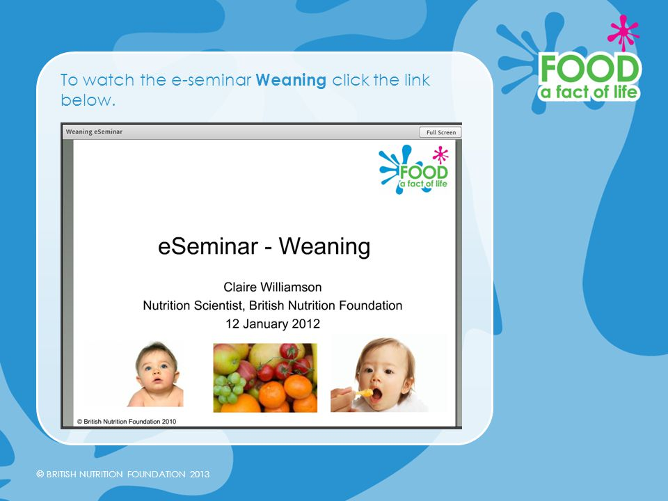 © BRITISH NUTRITION FOUNDATION 2013 To watch the e-seminar Weaning click the link below.