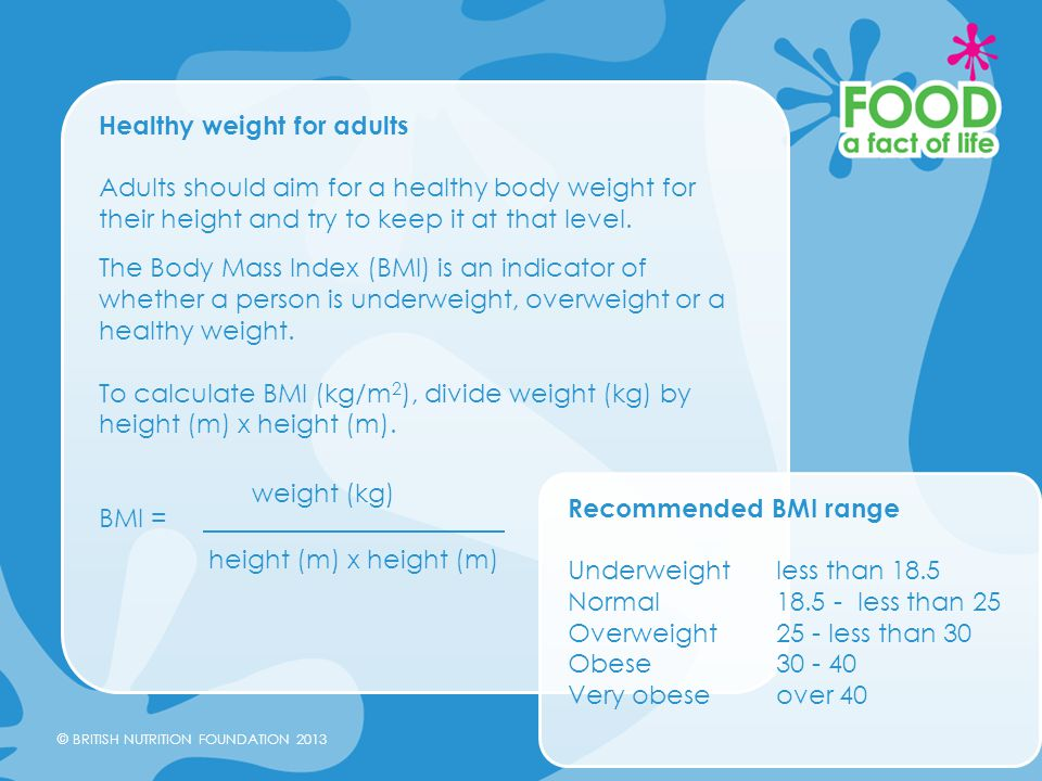 © BRITISH NUTRITION FOUNDATION 2013 Healthy weight for adults Adults should aim for a healthy body weight for their height and try to keep it at that
