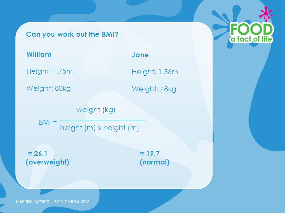 © BRITISH NUTRITION FOUNDATION 2013 Can you work out the BMI? = 26.1 = 19.7 (overweight)(normal) William Height: 1.75m Weight: 80kg BMI = weight (kg)