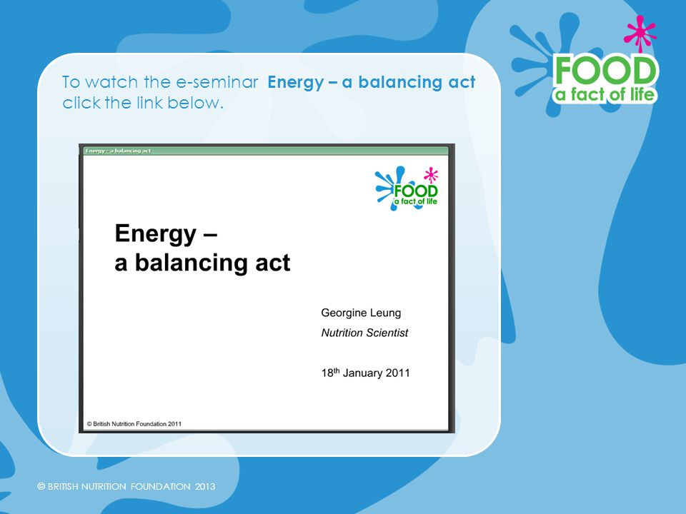 © BRITISH NUTRITION FOUNDATION 2013 To watch the e-seminar Energy – a balancing act click the link below.