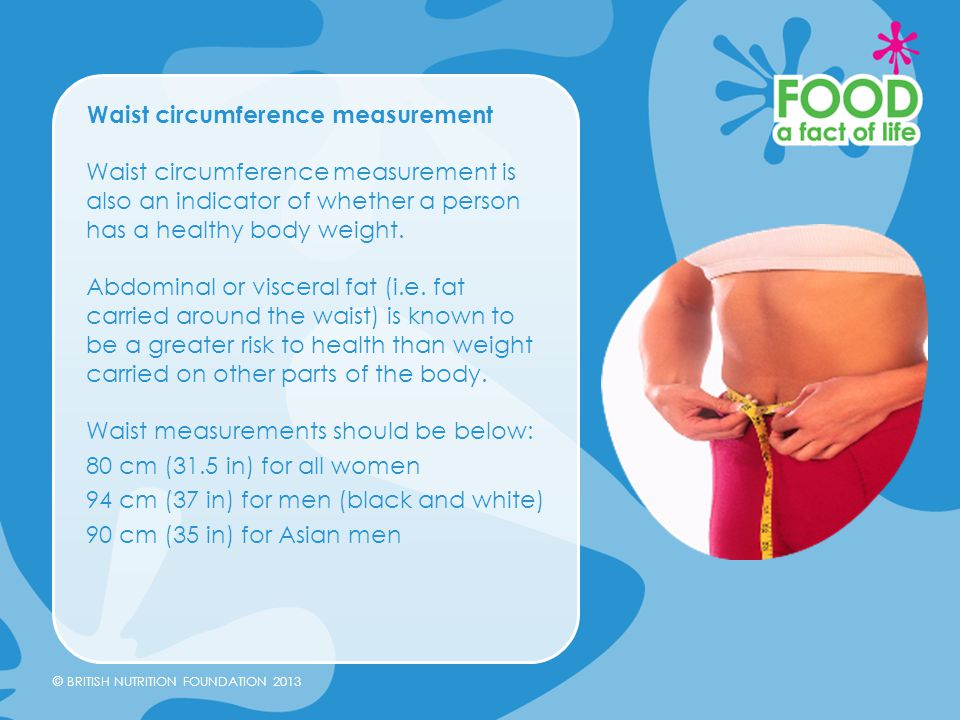 © BRITISH NUTRITION FOUNDATION 2013 Waist circumference measurement Waist circumference measurement is also an indicator of whether a person has a hea