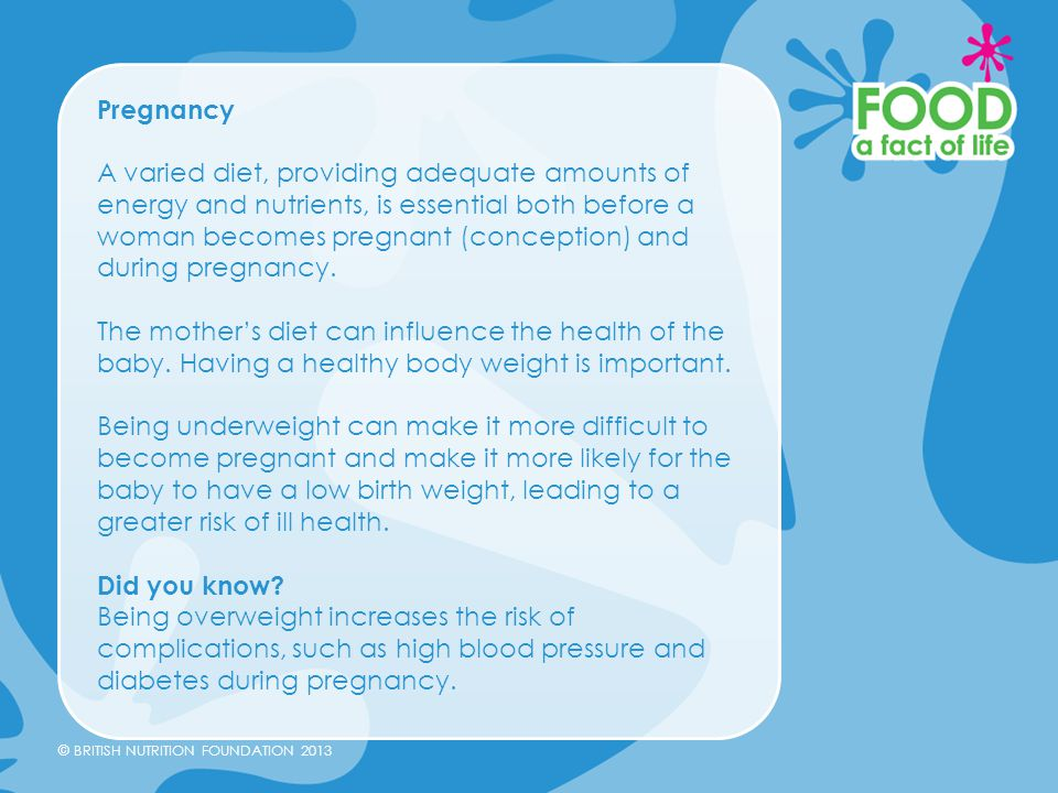 © BRITISH NUTRITION FOUNDATION 2013 Pregnancy A varied diet, providing adequate amounts of energy and nutrients, is essential both before a woman beco