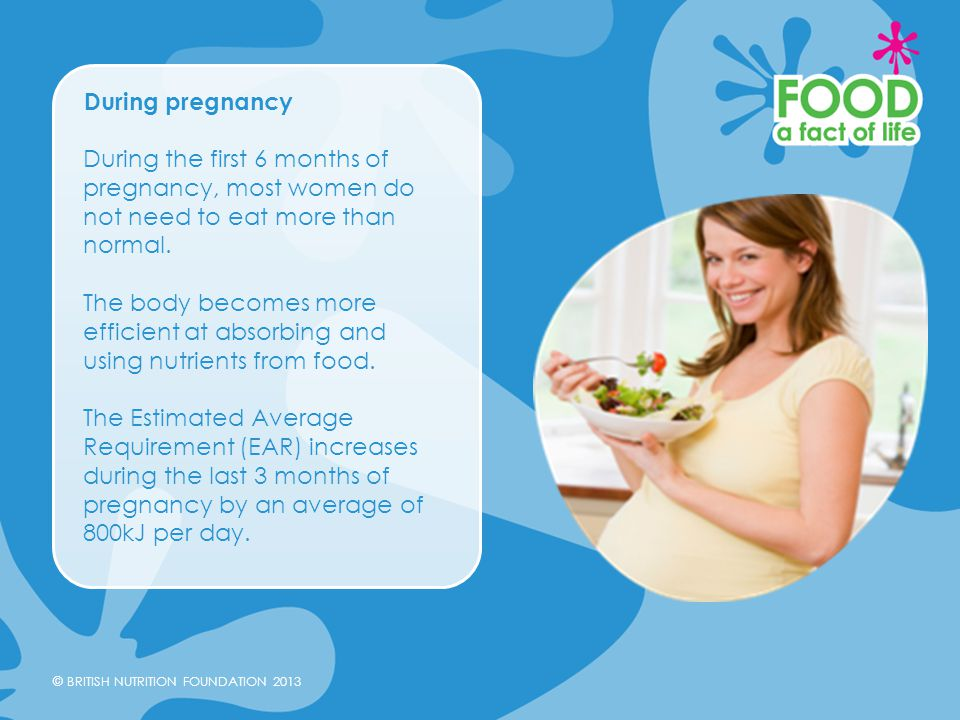 © BRITISH NUTRITION FOUNDATION 2013 During pregnancy During the first 6 months of pregnancy, most women do not need to eat more than normal. The body