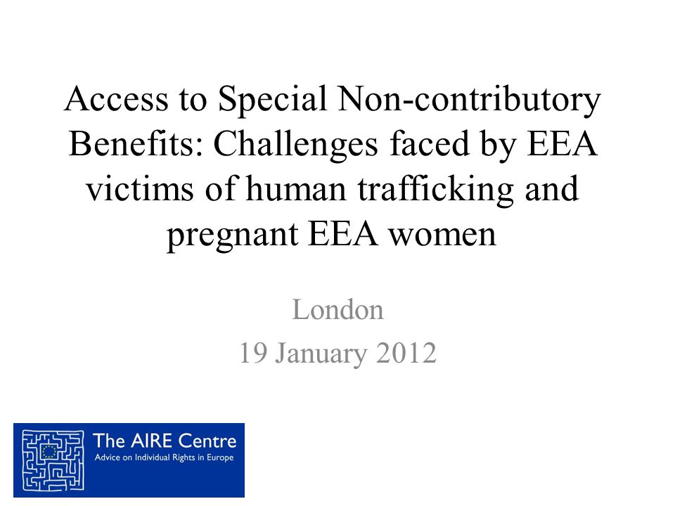 Access to Special Non-contributory Benefits: Challenges faced by EEA victims of human trafficking and pregnant EEA women London 19 January 2012