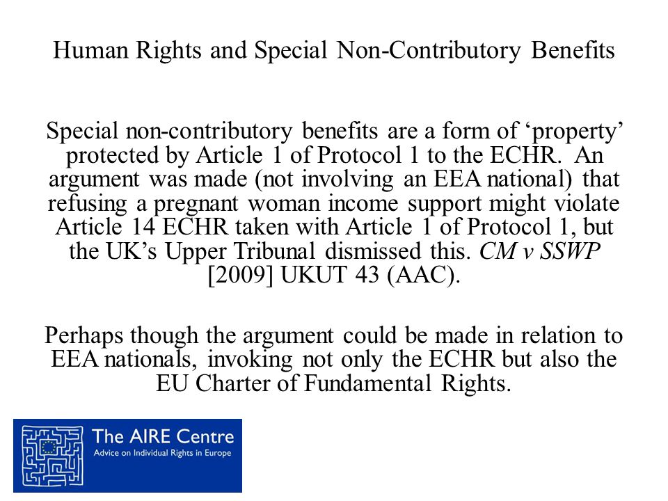 Human Rights and Special Non-Contributory Benefits Special non-contributory benefits are a form of 'property' protected by Article 1 of Protocol 1 to the ECHR.
