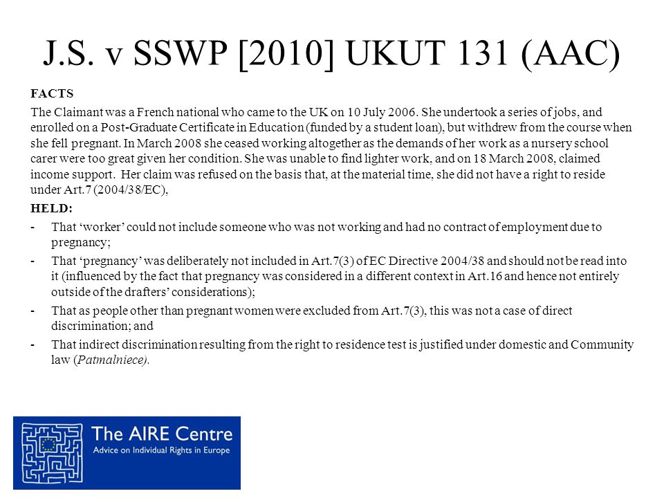 J.S. v SSWP [2010] UKUT 131 (AAC) FACTS The Claimant was a French national who came to the UK on 10 July 2006. She undertook a series of jobs, and enr