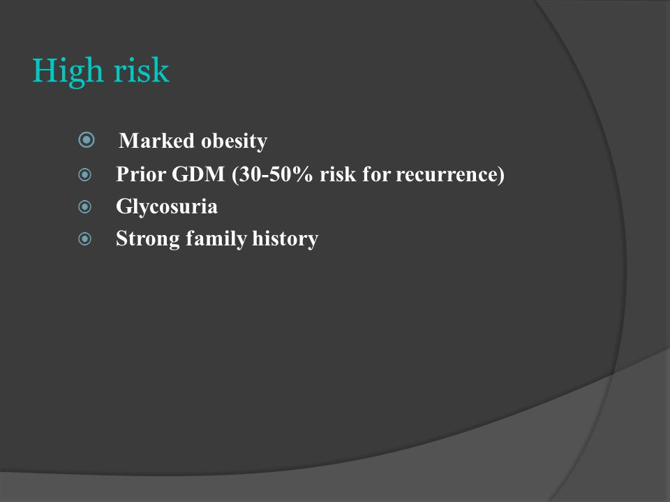 High risk  Marked obesity  Prior GDM (30-50% risk for recurrence)  Glycosuria  Strong family history