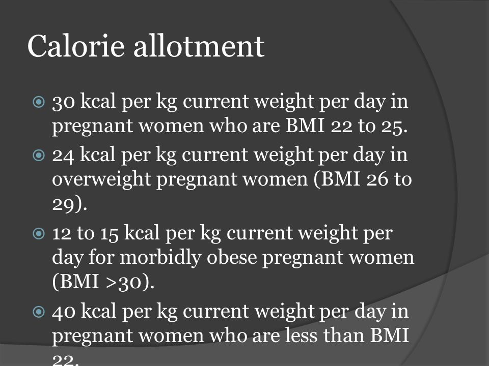 Calorie allotment  30 kcal per kg current weight per day in pregnant women who are BMI 22 to 25.  24 kcal per kg current weight per day in overweigh