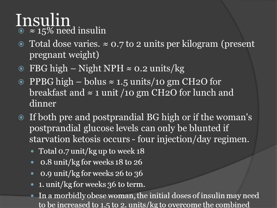 Insulin  ≈ 15% need insulin  Total dose varies. ≈ 0.7 to 2 units per kilogram (present pregnant weight)  FBG high – Night NPH ≈ 0.2 units/kg  PPBG