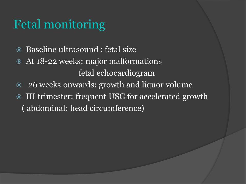 Fetal monitoring  Baseline ultrasound : fetal size  At 18-22 weeks: major malformations fetal echocardiogram  26 weeks onwards: growth and liquor v