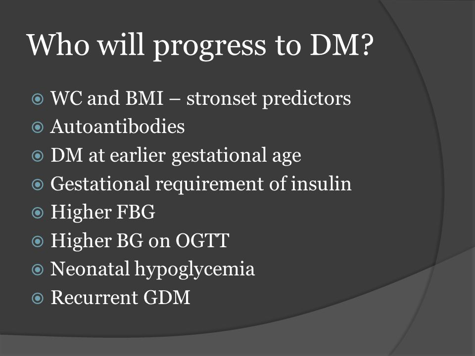 Who will progress to DM?  WC and BMI – stronset predictors  Autoantibodies  DM at earlier gestational age  Gestational requirement of insulin  Hi