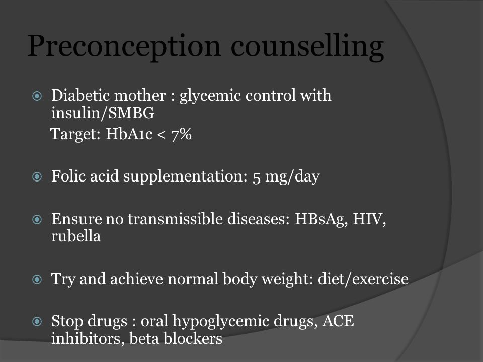 Preconception counselling  Diabetic mother : glycemic control with insulin/SMBG Target: HbA1c < 7%  Folic acid supplementation: 5 mg/day  Ensure no