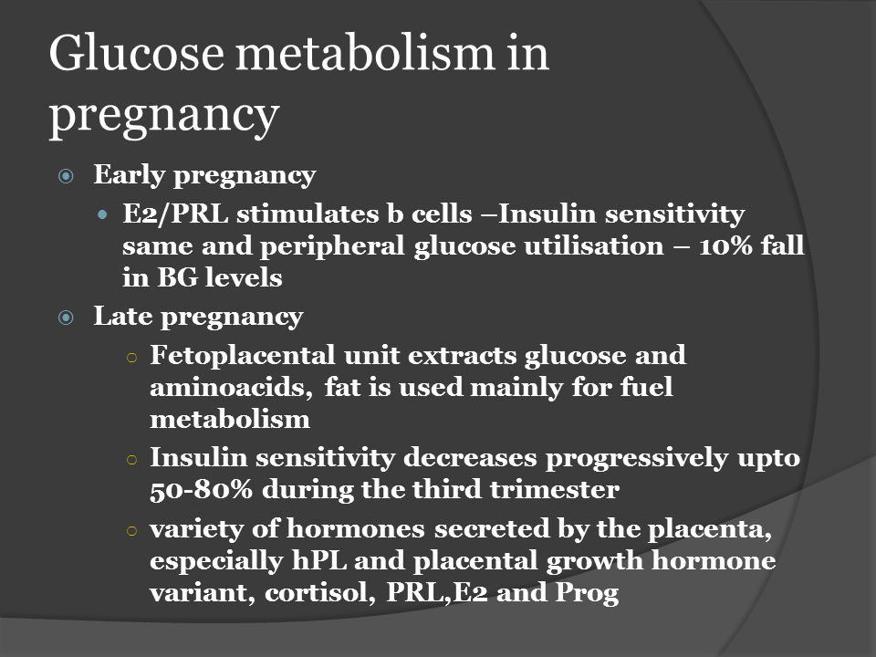 Glucose metabolism in pregnancy  Early pregnancy E2/PRL stimulates b cells –Insulin sensitivity same and peripheral glucose utilisation – 10% fall in