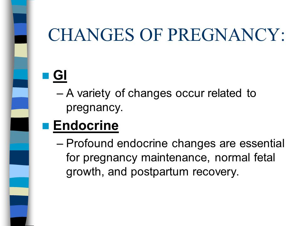 CHANGES OF PREGNANCY: GI –A variety of changes occur related to pregnancy. Endocrine –Profound endocrine changes are essential for pregnancy maintenan