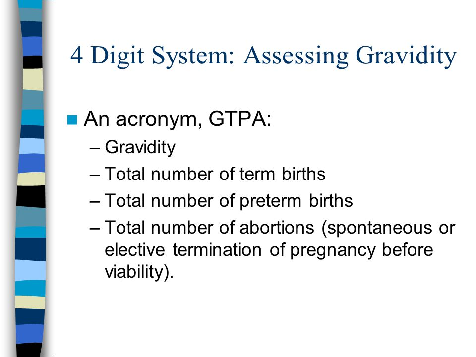 4 Digit System: Assessing Gravidity An acronym, GTPA: –Gravidity –Total number of term births –Total number of preterm births –Total number of abortio