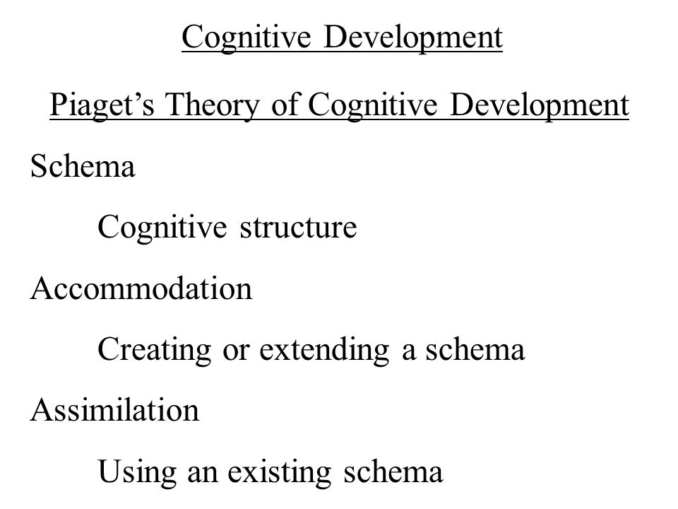 Cognitive Development Piaget's Theory of Cognitive Development Schema Cognitive structure Accommodation Creating or extending a schema Assimilation Us