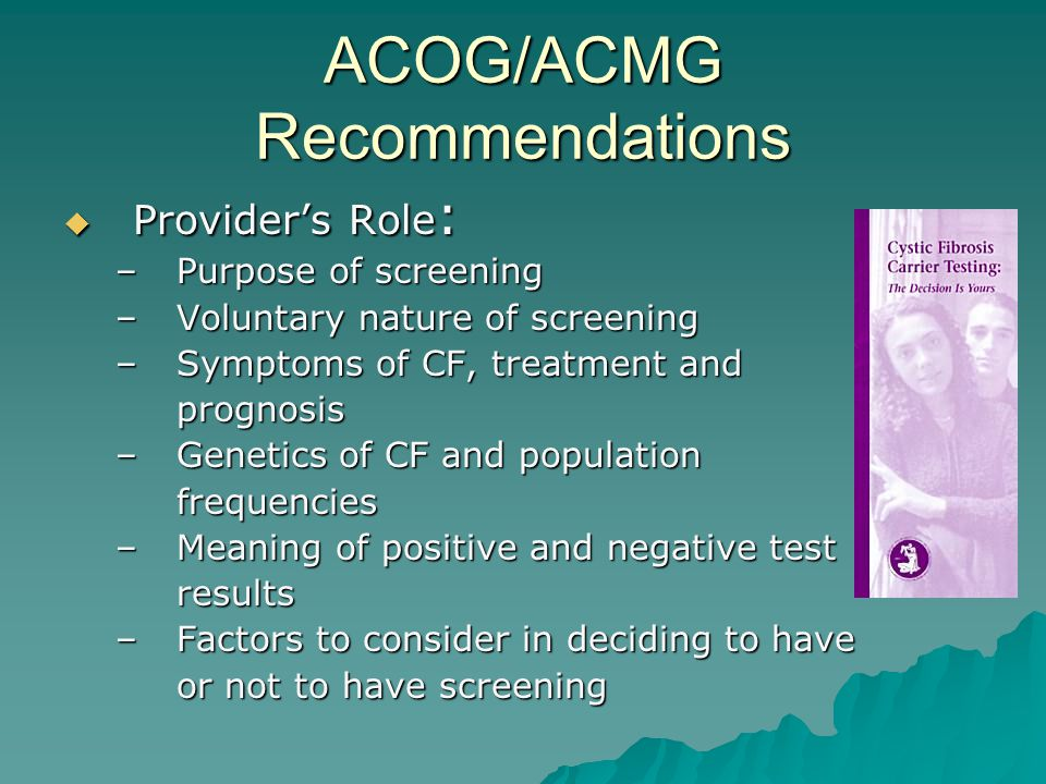 ACOG/ACMG Recommendations  Provider's Role : –Purpose of screening –Voluntary nature of screening –Symptoms of CF, treatment and prognosis –Genetics