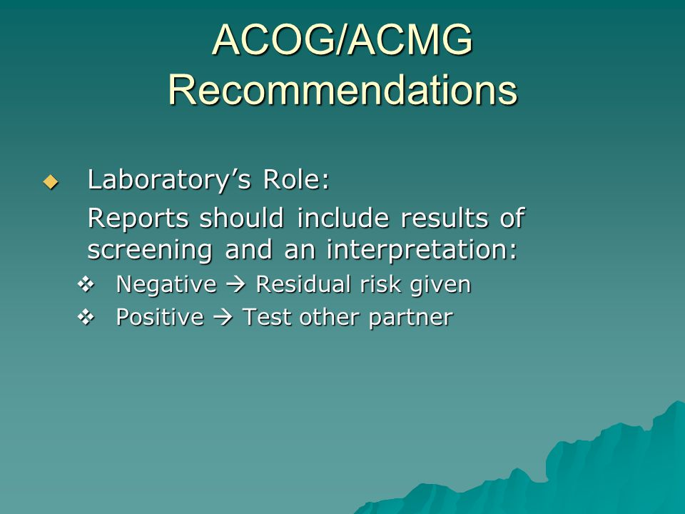 ACOG/ACMG Recommendations  Laboratory's Role: Reports should include results of screening and an interpretation:  Negative  Residual risk given  P