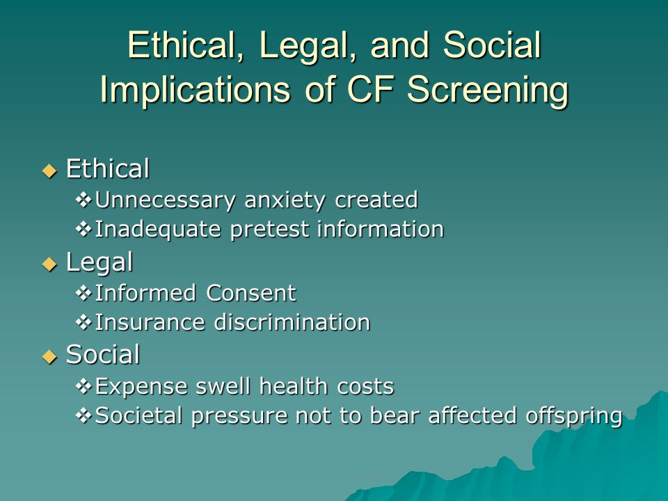 Ethical, Legal, and Social Implications of CF Screening  Ethical  Unnecessary anxiety created  Inadequate pretest information  Legal  Informed Co
