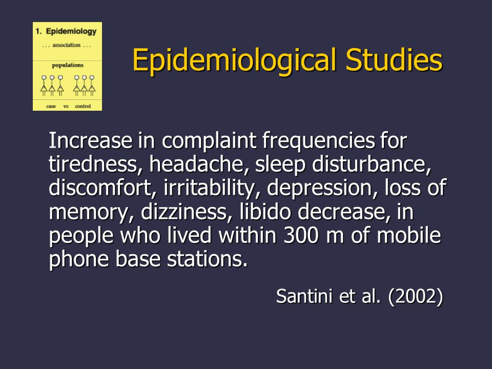 ncrease in complaint frequencies for tiredness, headache, sleep disturbance, discomfort, irritability, depression, loss of memory, dizziness, libido decrease, in people who lived within 300 m of mobile phone base stations.