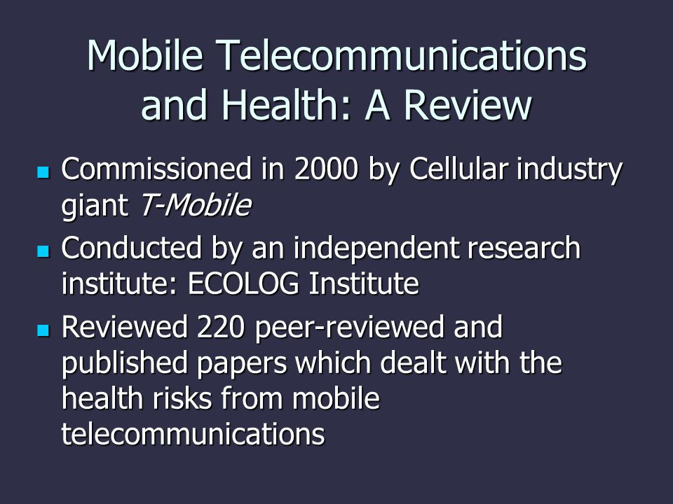 Mobile Telecommunications and Health: A Review Commissioned in 2000 by Cellular industry giant T-Mobile Commissioned in 2000 by Cellular industry giant T-Mobile Conducted by an independent research institute: ECOLOG Institute Conducted by an independent research institute: ECOLOG Institute Reviewed 220 peer-reviewed and published papers which dealt with the health risks from mobile telecommunications Reviewed 220 peer-reviewed and published papers which dealt with the health risks from mobile telecommunications
