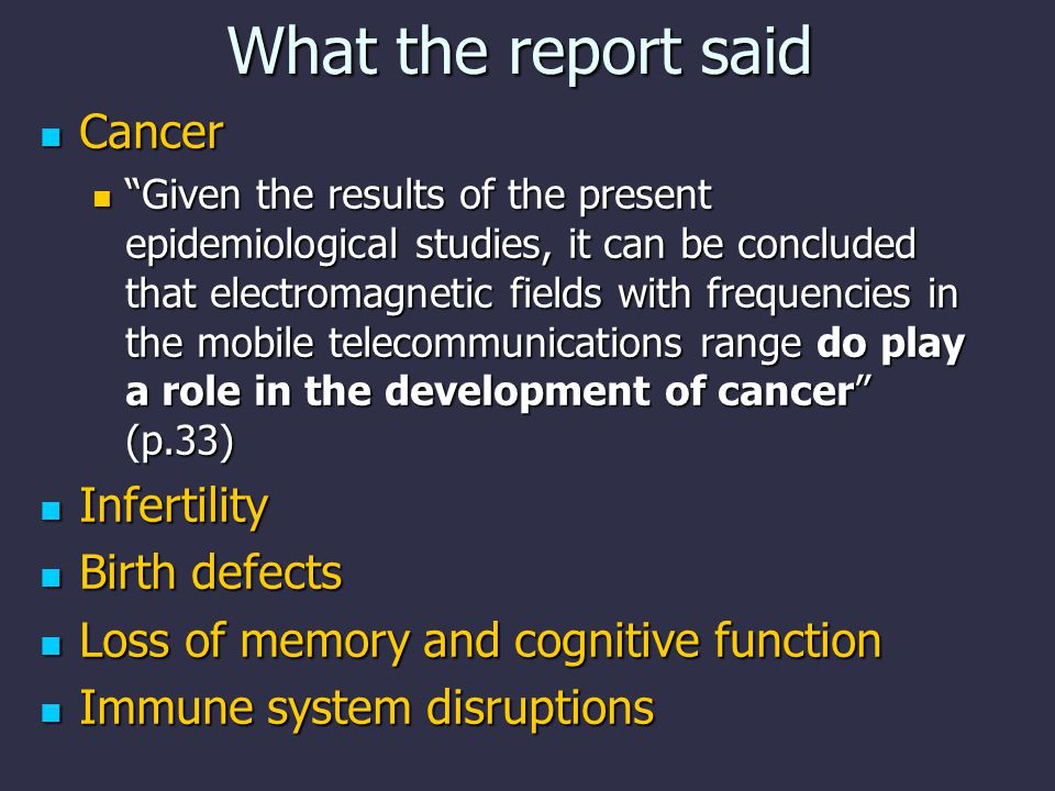 What the report said Cancer Cancer Given the results of the present epidemiological studies, it can be concluded that electromagnetic fields with frequencies in the mobile telecommunications range do play a role in the development of cancer (p.33) Given the results of the present epidemiological studies, it can be concluded that electromagnetic fields with frequencies in the mobile telecommunications range do play a role in the development of cancer (p.33) Infertility Infertility Birth defects Birth defects Loss of memory and cognitive function Loss of memory and cognitive function Immune system disruptions Immune system disruptions