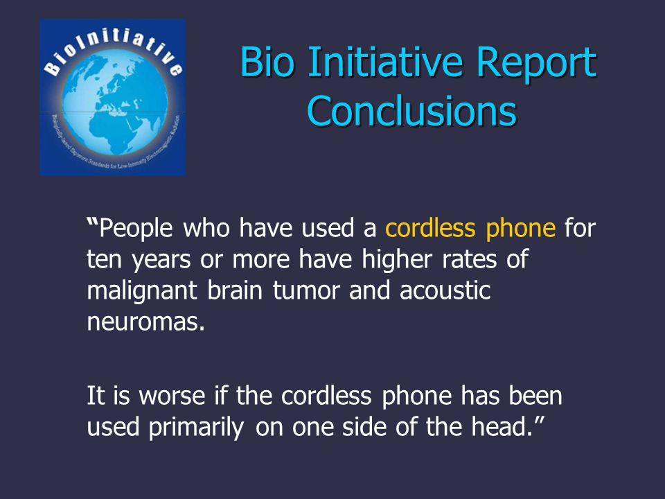 Bio Initiative Report Conclusions Bio Initiative Report Conclusions People who have used a cordless phone for ten years or more have higher rates of malignant brain tumor and acoustic neuromas.