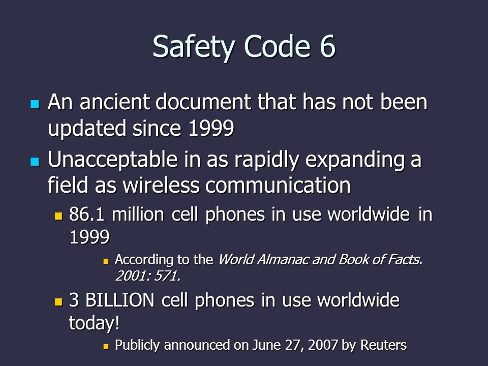 Safety Code 6 An ancient document that has not been updated since 1999 An ancient document that has not been updated since 1999 Unacceptable in as rapidly expanding a field as wireless communication Unacceptable in as rapidly expanding a field as wireless communication 86.1 million cell phones in use worldwide in 1999 86.1 million cell phones in use worldwide in 1999 According to the World Almanac and Book of Facts.