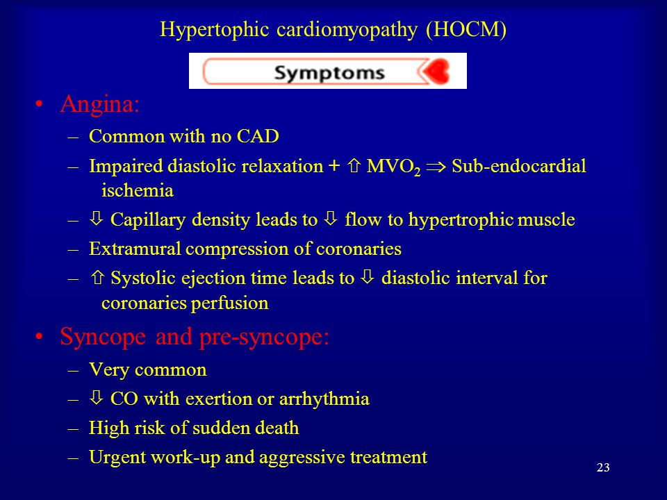 22 Hypertophic cardiomyopathy (HOCM) Dizziness: –  by Exertion Hypovolemia Maneuver (rapid standing or valsalva) Medication (diuretics, NTG and Vasodilator Meds) Arrhythmia  hypotension  decrease cerebral perfusion Dyspnea: –Most common symptom, 90% –  Lt Ventricular Diastolic filling pressure   PAP Orthopnea and Paroxysmal Nocturnal Dyspnea: –Pulmonary venous congestion –Early signs of CHF