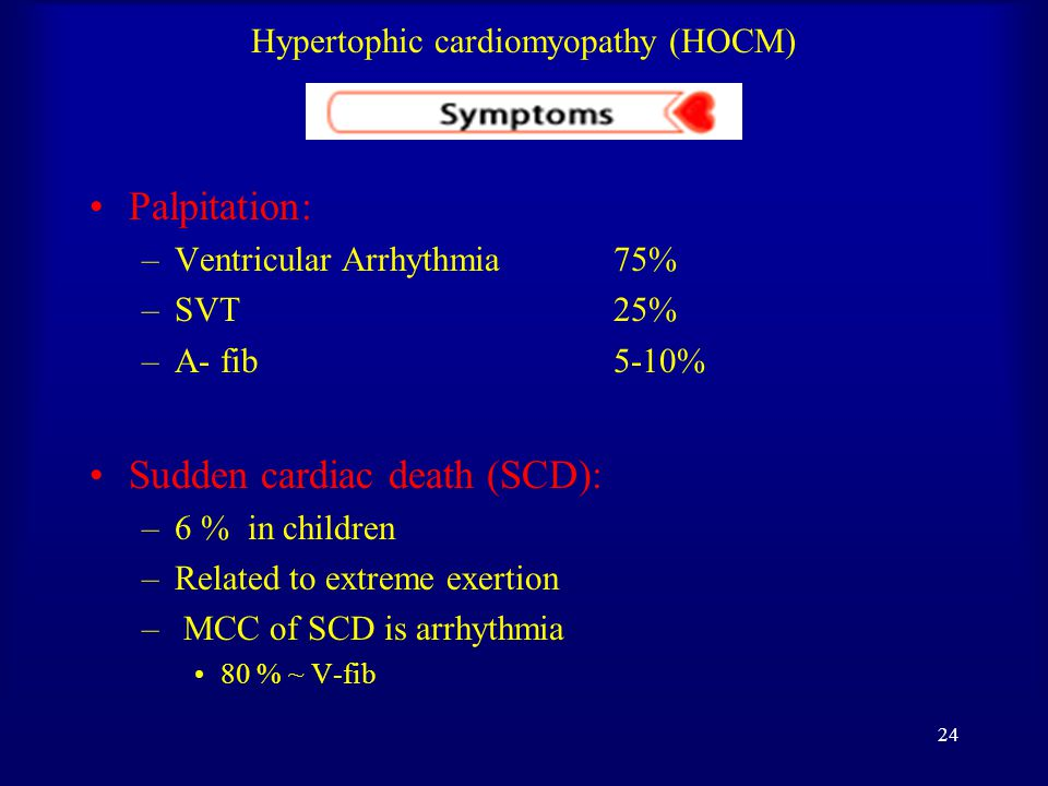 23 Hypertophic cardiomyopathy (HOCM) Angina: –Common with no CAD –Impaired diastolic relaxation +  MVO 2  Sub-endocardial ischemia –  Capillary density leads to  flow to hypertrophic muscle –Extramural compression of coronaries –  Systolic ejection time leads to  diastolic interval for coronaries perfusion Syncope and pre-syncope: –Very common –  CO with exertion or arrhythmia –High risk of sudden death –Urgent work-up and aggressive treatment