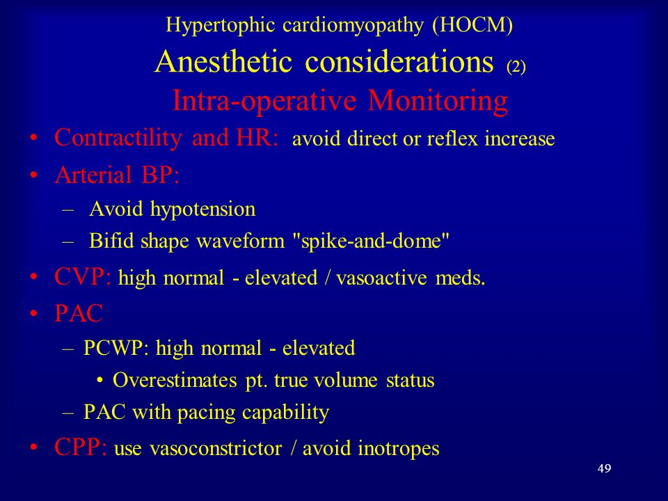 48 Hypertophic cardiomyopathy (HOCM) Anesthetic considerations (1) Pre-operative period Pre-medication –Avoid anxiety producing tachycardia  -blocker and/or Ca ++ channel blocker –Continue untill the day of surgery and postoperative Avoid arrhythmia –Aggressive treatment of arrhythmia Antiarrhythmic Meds Cardioversion Maintain adequate intravascular volume and preload