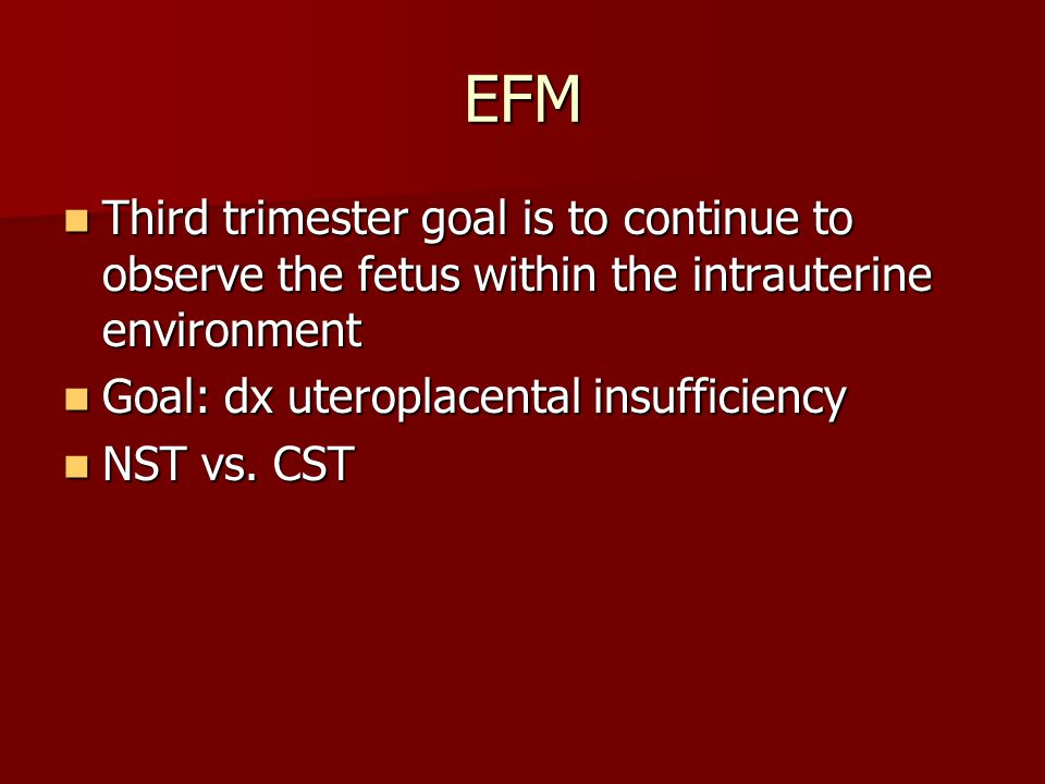 EFM Third trimester goal is to continue to observe the fetus within the intrauterine environment Third trimester goal is to continue to observe the fetus within the intrauterine environment Goal: dx uteroplacental insufficiency Goal: dx uteroplacental insufficiency NST vs.