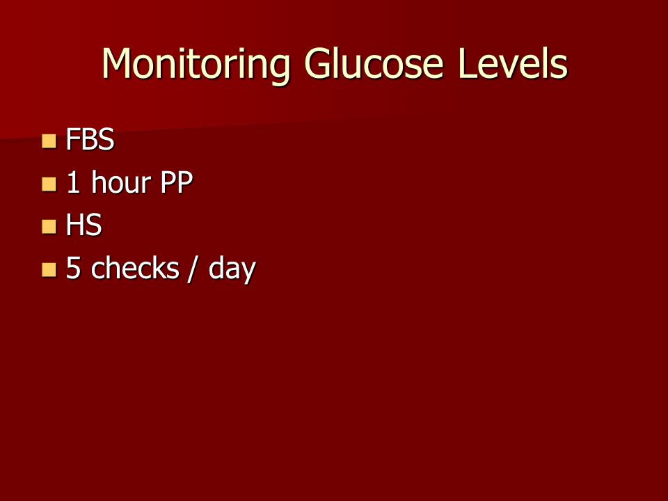 Monitoring Glucose Levels FBS FBS 1 hour PP 1 hour PP HS HS 5 checks / day 5 checks / day