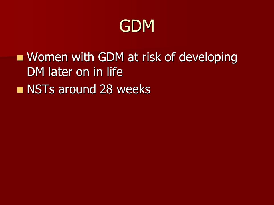 GDM Women with GDM at risk of developing DM later on in life Women with GDM at risk of developing DM later on in life NSTs around 28 weeks NSTs around 28 weeks