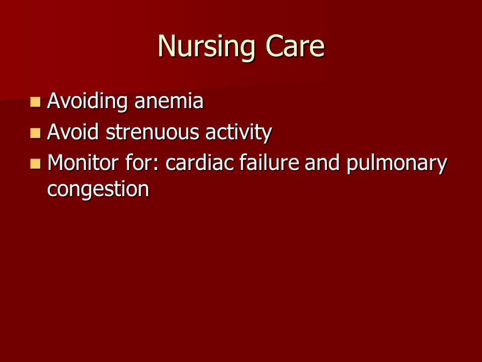 Nursing Care Avoiding anemia Avoiding anemia Avoid strenuous activity Avoid strenuous activity Monitor for: cardiac failure and pulmonary congestion Monitor for: cardiac failure and pulmonary congestion