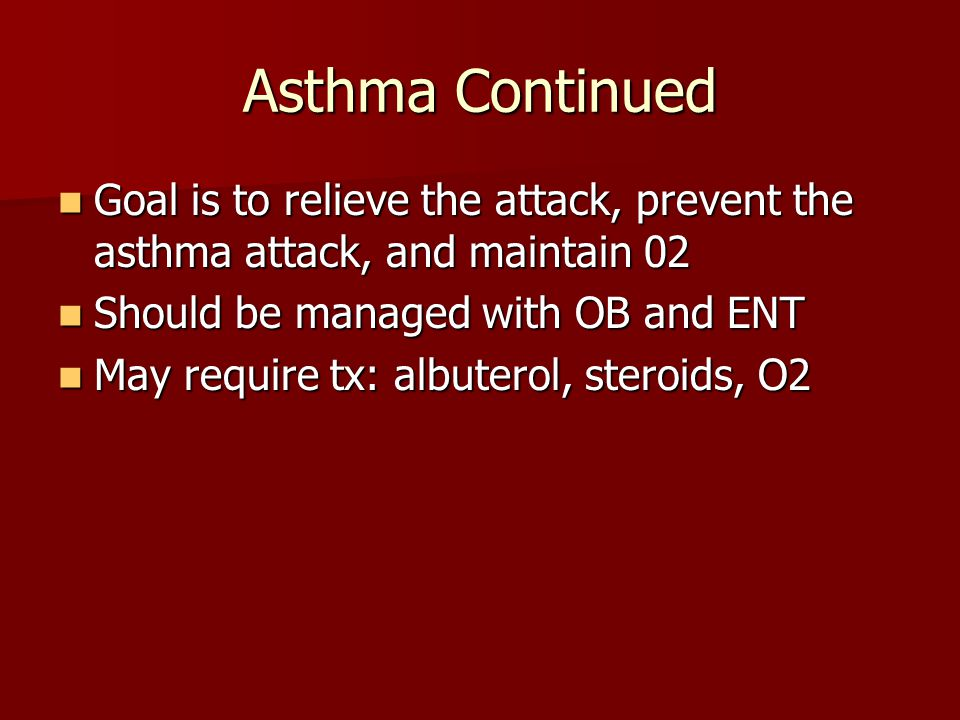 Asthma Continued Goal is to relieve the attack, prevent the asthma attack, and maintain 02 Goal is to relieve the attack, prevent the asthma attack, and maintain 02 Should be managed with OB and ENT Should be managed with OB and ENT May require tx: albuterol, steroids, O2 May require tx: albuterol, steroids, O2
