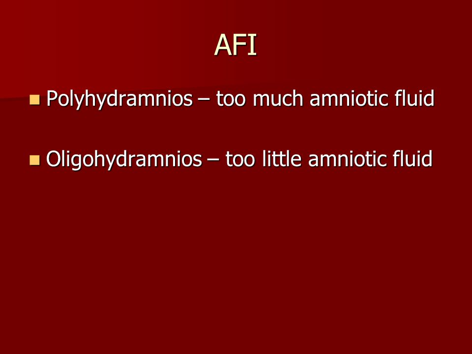 AFI Polyhydramnios – too much amniotic fluid Polyhydramnios – too much amniotic fluid Oligohydramnios – too little amniotic fluid Oligohydramnios – too little amniotic fluid