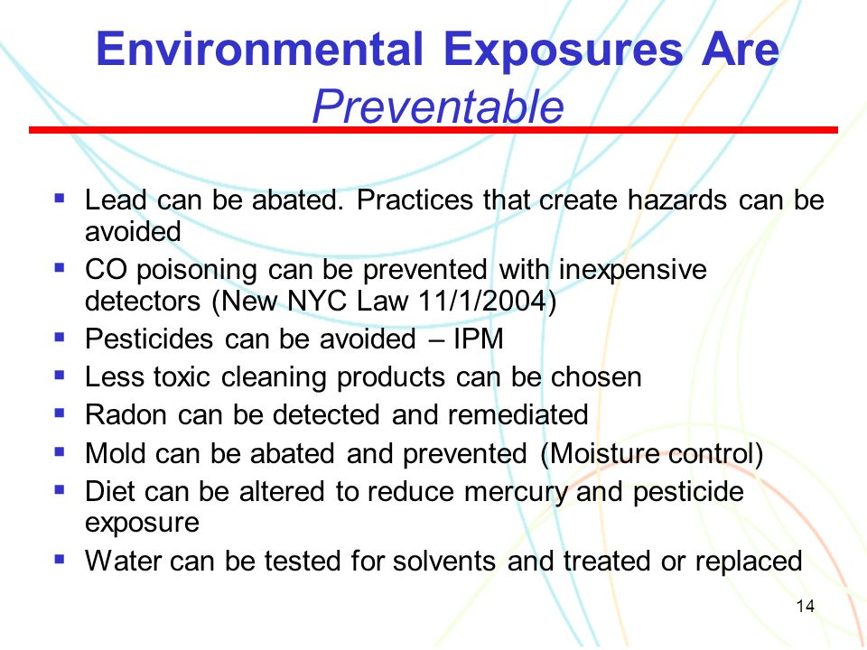 14 Environmental Exposures Are Preventable  Lead can be abated. Practices that create hazards can be avoided  CO poisoning can be prevented with ine
